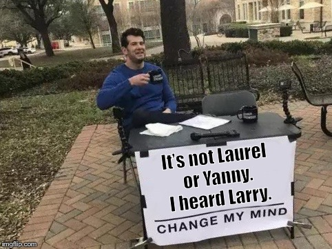 Change My Mind | It's not Laurel or Yanny. I heard Larry. | image tagged in change my mind | made w/ Imgflip meme maker