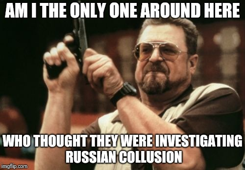 Along with his TDS does Robert Mueller have ADD ? | AM I THE ONLY ONE AROUND HERE WHO THOUGHT THEY WERE INVESTIGATING RUSSIAN COLLUSION | image tagged in memes,am i the only one around here,attention,please,you had one job,what happened | made w/ Imgflip meme maker