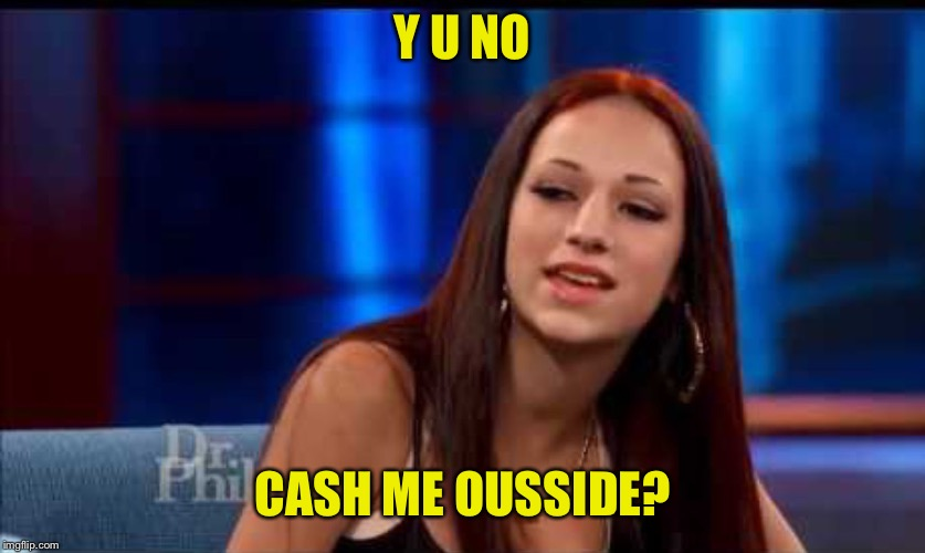 Y U NO CASH ME OUSSIDE? | image tagged in howbowda | made w/ Imgflip meme maker