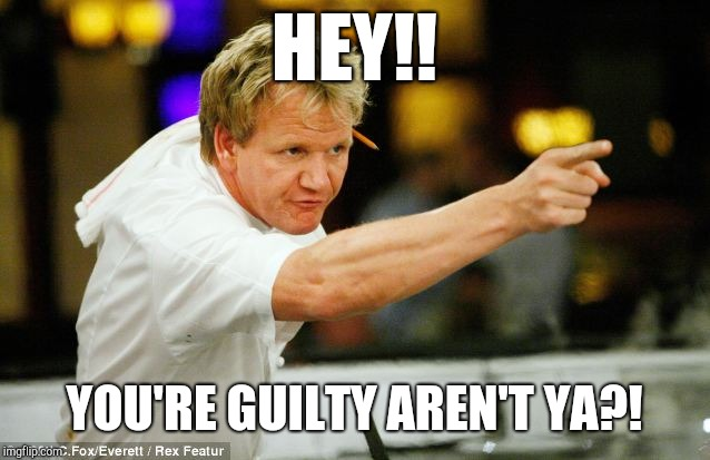 You're Guilty from Gordon Ramsay. | HEY!! YOU'RE GUILTY AREN'T YA?! | image tagged in gordon ramsay,hey you,guilty,judgemental,funny | made w/ Imgflip meme maker