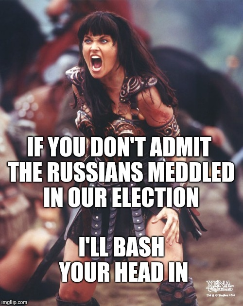 Xena is pissed | IF YOU DON'T ADMIT THE RUSSIANS MEDDLED IN OUR ELECTION I'LL BASH YOUR HEAD IN | image tagged in xena is pissed | made w/ Imgflip meme maker