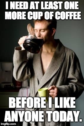 coffee | I NEED AT LEAST ONE MORE CUP OF COFFEE BEFORE I LIKE ANYONE TODAY. | image tagged in coffee | made w/ Imgflip meme maker