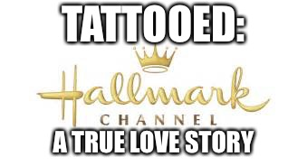 TATTOOED: A TRUE LOVE STORY | image tagged in hallmark ch fleshmonger | made w/ Imgflip meme maker