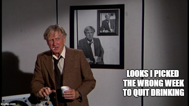 LOOKS I PICKED THE WRONG WEEK TO QUIT DRINKING | made w/ Imgflip meme maker