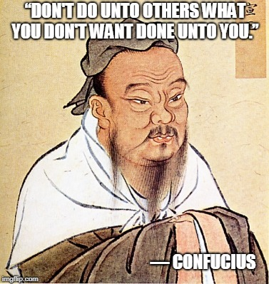"""DON'T DO UNTO OTHERS WHAT YOU DON'T WANT DONE UNTO YOU."" ― CONFUCIUS 