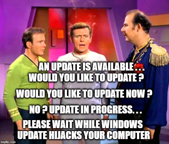 Windows 10 update farce. | AN UPDATE IS AVAILABLE . . . WOULD YOU LIKE TO UPDATE ? NO ? UPDATE IN PROGRESS. . . WOULD YOU LIKE TO UPDATE NOW ? PLEASE WAIT WHILE WINDOW | image tagged in windows 10,star trek,updates,windows update,the farce awakens,aint nobody got time for that | made w/ Imgflip meme maker