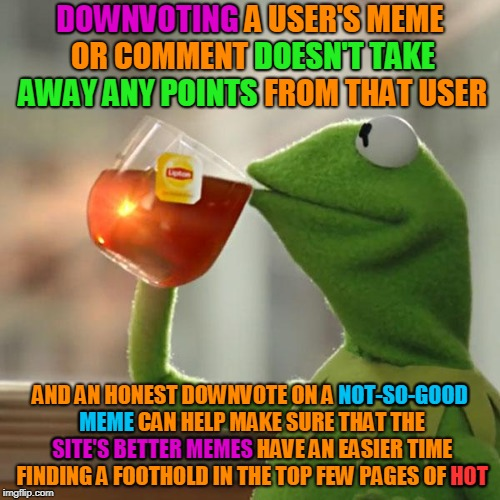 A downvote doesn't do anyone any harm, and can do the site a lot of good. Use the downvote button well: that's what it's for. | DOWNVOTING A USER'S MEME OR COMMENT DOESN'T TAKE AWAY ANY POINTS FROM THAT USER AND AN HONEST DOWNVOTE ON A NOT-SO-GOOD MEME CAN HELP MAKE S | image tagged in memes,but thats none of my business,kermit the frog,imgflip,downvote,improve imgflip together | made w/ Imgflip meme maker