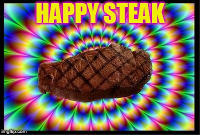 The steaks are this high | HAPPY STEAK | image tagged in the steaks are this high | made w/ Imgflip meme maker