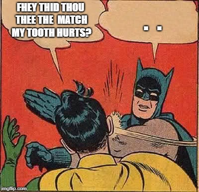 Batman Slapping Robin Meme | FHEY THID THOU THEE THE  MATCH MY TOOTH HURTS? .  . | image tagged in memes,batman slapping robin | made w/ Imgflip meme maker