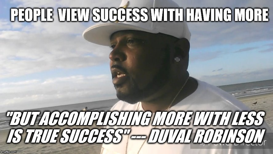 "More with less | PEOPLE  VIEW SUCCESS WITH HAVING MORE ""BUT ACCOMPLISHING MORE WITH LESS IS TRUE SUCCESS"" --- DUVAL ROBINSON 