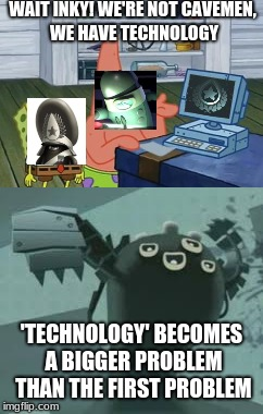 INKT's Science Department in a Nutshell | WAIT INKY! WE'RE NOT CAVEMEN, WE HAVE TECHNOLOGY 'TECHNOLOGY' BECOMES A BIGGER PROBLEM THAN THE FIRST PROBLEM | image tagged in video games,memes | made w/ Imgflip meme maker