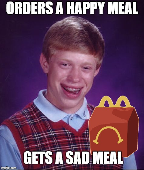 Bad Luck McBrian | ORDERS A HAPPY MEAL GETS A SAD MEAL | image tagged in memes,bad luck brian,happy meal,mcdonalds | made w/ Imgflip meme maker