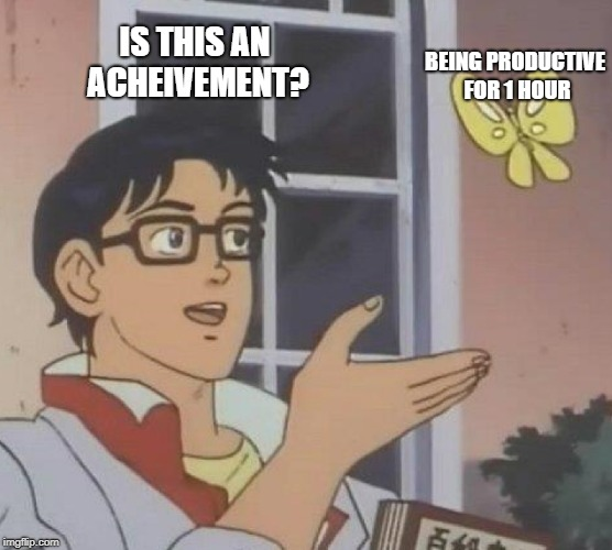 Is This A Pigeon Meme | BEING PRODUCTIVE FOR 1 HOUR IS THIS AN ACHEIVEMENT? | image tagged in memes,is this a pigeon | made w/ Imgflip meme maker