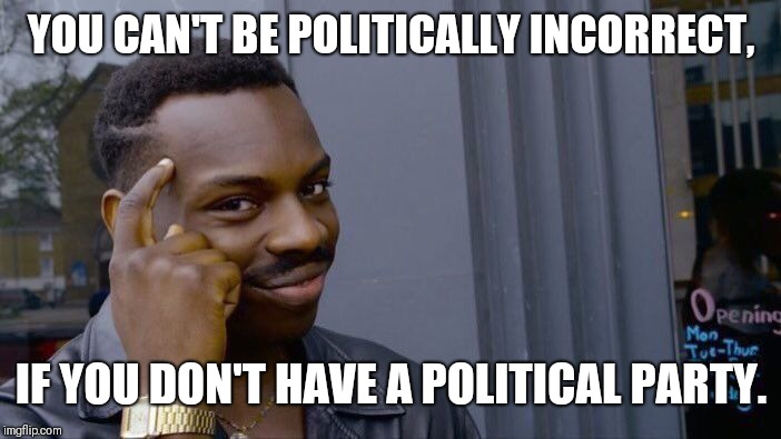 Roll Safe Think About It Meme | YOU CAN'T BE POLITICALLY INCORRECT, IF YOU DON'T HAVE A POLITICAL PARTY. | image tagged in memes,roll safe think about it | made w/ Imgflip meme maker