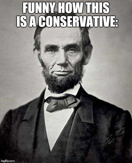 Abraham Lincoln | FUNNY HOW THIS IS A CONSERVATIVE: | image tagged in abraham lincoln | made w/ Imgflip meme maker