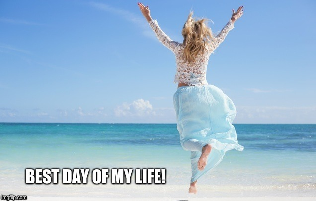 BEST DAY OF MY LIFE! | image tagged in love,proposal,joy,win,fun,vacation | made w/ Imgflip meme maker