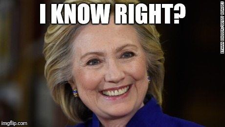 Hillary Clinton U Mad | I KNOW RIGHT? | image tagged in hillary clinton u mad | made w/ Imgflip meme maker