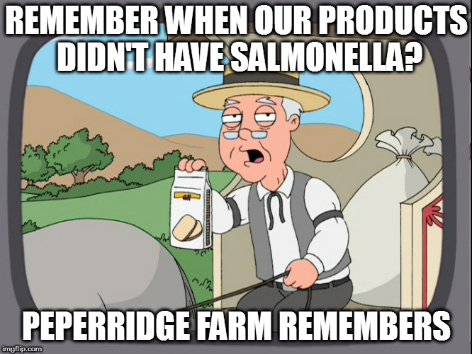 Peperridge Farm | REMEMBER WHEN OUR PRODUCTS DIDN'T HAVE SALMONELLA? PEPERRIDGE FARM REMEMBERS | image tagged in peperridge farm | made w/ Imgflip meme maker