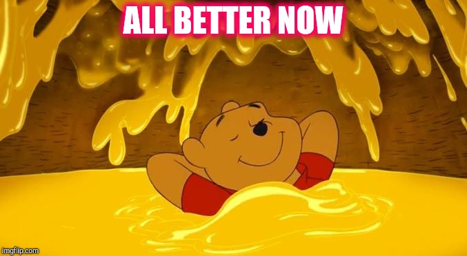 Pooh Hunny Relaxation | ALL BETTER NOW | image tagged in pooh hunny relaxation | made w/ Imgflip meme maker