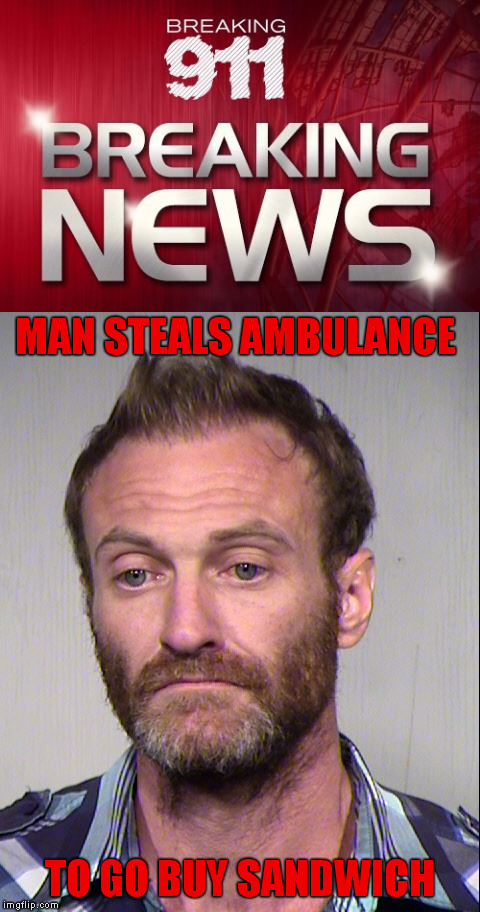 Mitigating Particulars | MAN STEALS AMBULANCE TO GO BUY SANDWICH | image tagged in memes,funny,sandwich,breaking 911,meme | made w/ Imgflip meme maker
