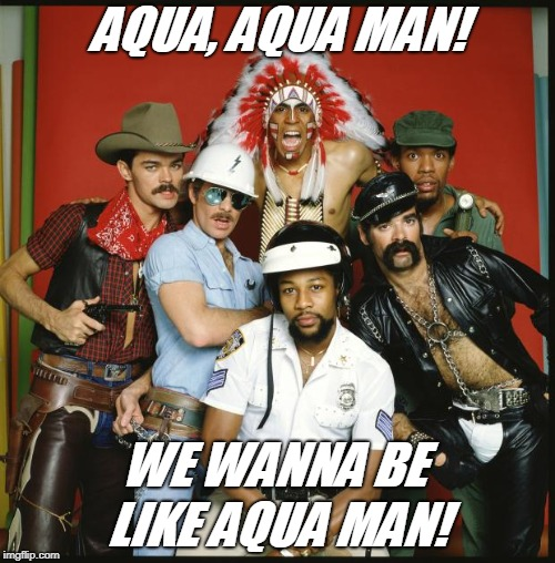 The Village People | AQUA, AQUA MAN! LIKE AQUA MAN! WE WANNA BE | image tagged in the village people | made w/ Imgflip meme maker