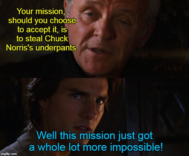 It was at that moment Ethan Hunt realized: he shouldn't just accept every mission. | Your mission, should you choose to accept it, is to steal Chuck Norris's underpants. Well this mission just got a whole lot more impossible! | image tagged in tom cruise this mission just got a whole lot more impossible,memes,tom cruise,mission impossible,anthony hopkins,new template | made w/ Imgflip meme maker