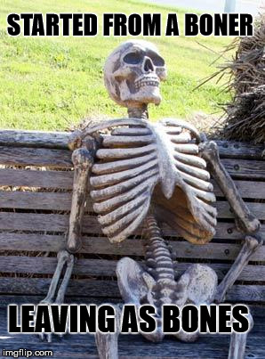 Boned  | STARTED FROM A BONER LEAVING AS BONES | image tagged in memes,waiting skeleton | made w/ Imgflip meme maker