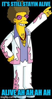 Disco Stu | IT'S STILL STAYIN ALIVE ALIVE AH AH AH AH | image tagged in disco stu | made w/ Imgflip meme maker