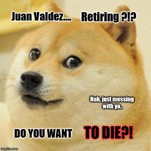 Juan Valdez retiring?  | Juan Valdez.... Retiring ?!? Nah, just messing with ya.. DO YOU WANT TO DIE?! | image tagged in memes,doge | made w/ Imgflip meme maker