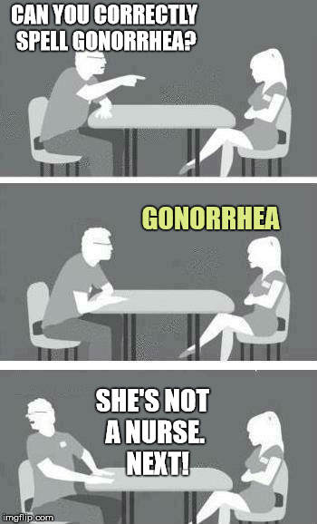 Rotten Crotch Test  | CAN YOU CORRECTLY SPELL GONORRHEA? GONORRHEA SHE'S NOT A NURSE.  NEXT! | image tagged in speed dating,stds,gross,stupid | made w/ Imgflip meme maker