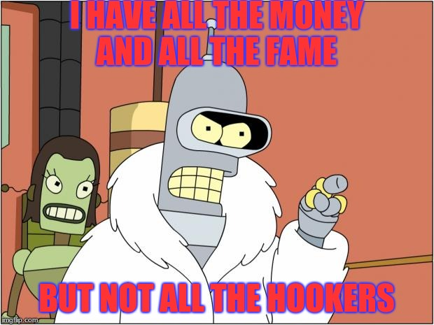Bender Meme | I HAVE ALL THE MONEY AND ALL THE FAME BUT NOT ALL THE HOOKERS | image tagged in memes,bender | made w/ Imgflip meme maker