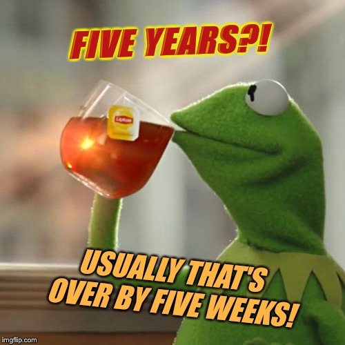 But Thats None Of My Business Meme | USUALLY THAT'S OVER BY FIVE WEEKS! FIVE YEARS?! | image tagged in memes,but thats none of my business,kermit the frog | made w/ Imgflip meme maker