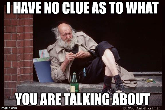 homeless man drinking | I HAVE NO CLUE AS TO WHAT YOU ARE TALKING ABOUT | image tagged in homeless man drinking | made w/ Imgflip meme maker