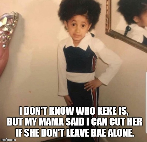 In my feelings meme | I DON'T KNOW WHO KEKE IS, BUT MY MAMA SAID I CAN CUT HER IF SHE DON'T LEAVE BAE ALONE. | image tagged in drake | made w/ Imgflip meme maker