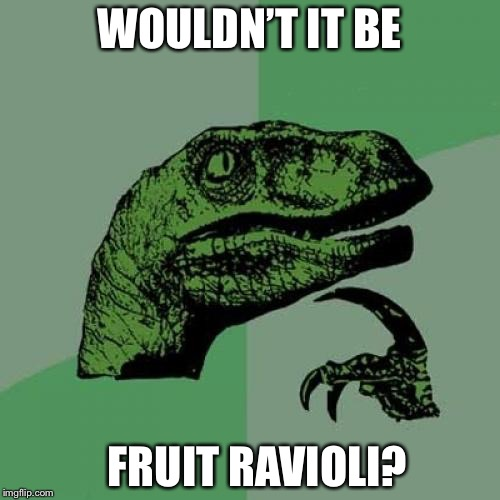 WOULDN'T IT BE FRUIT RAVIOLI? | image tagged in memes,philosoraptor | made w/ Imgflip meme maker