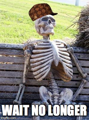 Waiting Skeleton Meme | WAIT NO LONGER | image tagged in memes,waiting skeleton,scumbag | made w/ Imgflip meme maker