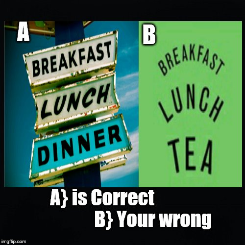 Breakfast Lunch Dinner | A B A} is Correct                            B} Your wrong | image tagged in breakfast,lunch,dinner,tea | made w/ Imgflip meme maker