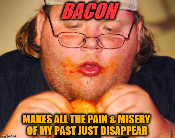 fat guy eating wings | BACON MAKES ALL THE PAIN & MISERY OF MY PAST JUST DISAPPEAR | image tagged in fat guy eating wings | made w/ Imgflip meme maker