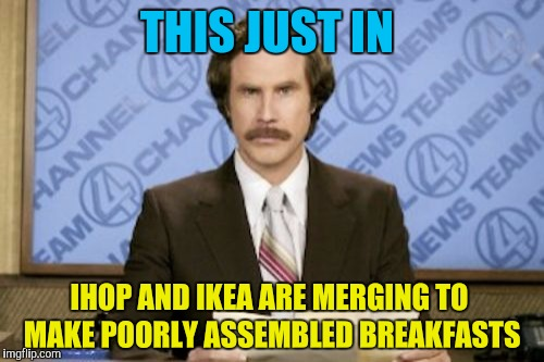 Ron Burgundy | THIS JUST IN IHOP AND IKEA ARE MERGING TO MAKE POORLY ASSEMBLED BREAKFASTS | image tagged in memes,ron burgundy,ihop,ikea,breakfast,breaking news | made w/ Imgflip meme maker