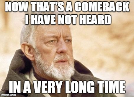 Obi Wan Kenobi Meme | NOW THAT'S A COMEBACK I HAVE NOT HEARD IN A VERY LONG TIME | image tagged in memes,obi wan kenobi | made w/ Imgflip meme maker