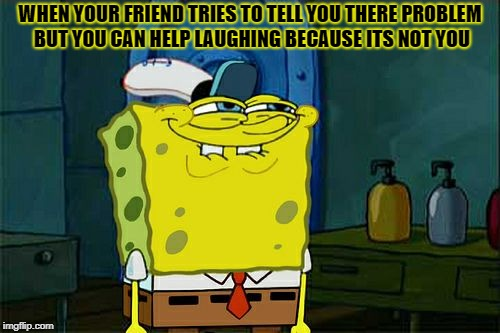 Dont You Squidward Meme | WHEN YOUR FRIEND TRIES TO TELL YOU THERE PROBLEM BUT YOU CAN HELP LAUGHING BECAUSE ITS NOT YOU | image tagged in memes,dont you squidward | made w/ Imgflip meme maker
