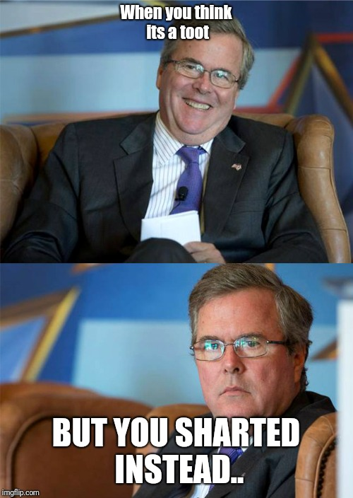 Hide The Pain Jeb | When you think its a toot BUT YOU SHARTED INSTEAD.. | image tagged in hide the pain jeb | made w/ Imgflip meme maker