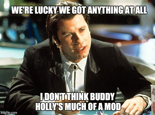 WE'RE LUCKY WE GOT ANYTHING AT ALL I DON'T THINK BUDDY HOLLY'S MUCH OF A MOD | made w/ Imgflip meme maker