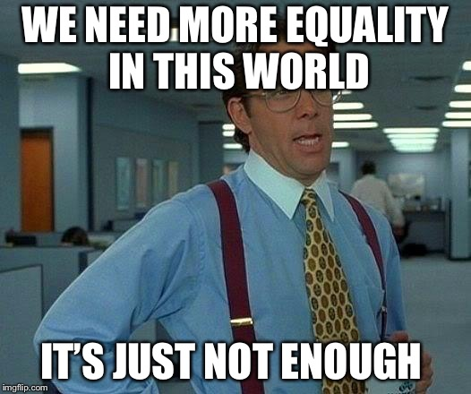 That Would Be Great Meme | WE NEED MORE EQUALITY IN THIS WORLD IT'S JUST NOT ENOUGH | image tagged in memes,that would be great | made w/ Imgflip meme maker