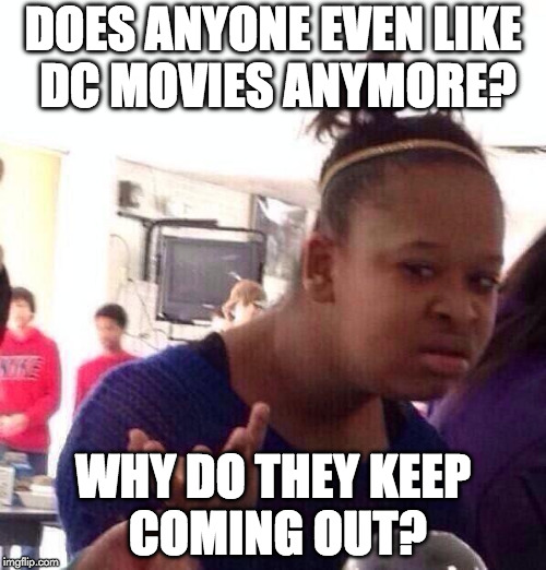 IMHO the DCEU sucks. | DOES ANYONE EVEN LIKE DC MOVIES ANYMORE? WHY DO THEY KEEP COMING OUT? | image tagged in memes,black girl wat,marvel movies,dc comics,dc movies | made w/ Imgflip meme maker