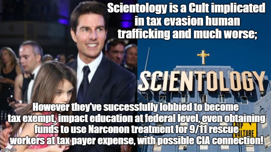 Scientology Political Influence | Scientology is a Cult implicated in tax evasion human trafficking and much worse; However they've successfully lobbied to become tax exempt, | image tagged in scientology,tom cruise,cult,conspiracy theories,religion | made w/ Imgflip meme maker