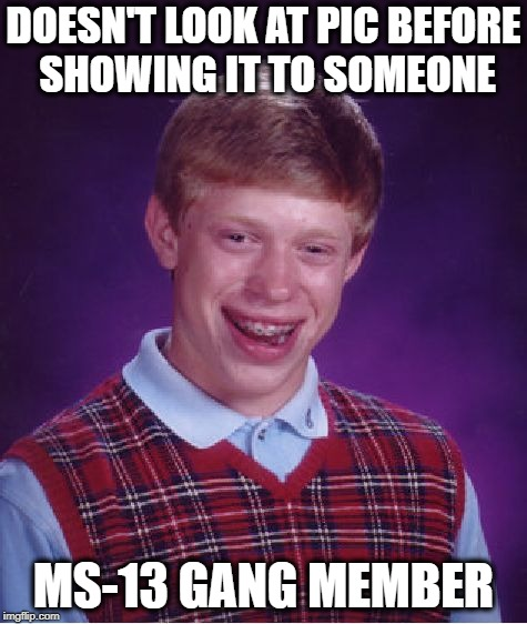 Bad Luck Brian Meme | DOESN'T LOOK AT PIC BEFORE SHOWING IT TO SOMEONE MS-13 GANG MEMBER | image tagged in memes,bad luck brian | made w/ Imgflip meme maker