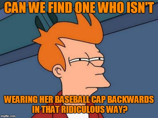 Futurama Fry Meme | CAN WE FIND ONE WHO ISN'T WEARING HER BASEBALL CAP BACKWARDS IN THAT RIDICULOUS WAY? | image tagged in memes,futurama fry | made w/ Imgflip meme maker