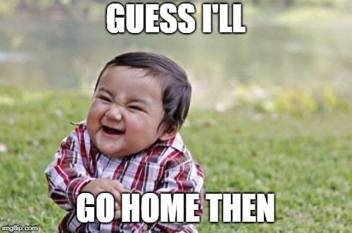 Evil Toddler Meme | GUESS I'LL GO HOME THEN | image tagged in memes,evil toddler | made w/ Imgflip meme maker