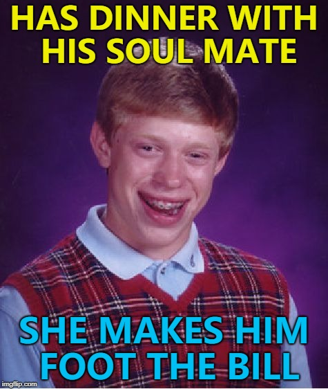It's in step with how things go for him... :) | HAS DINNER WITH HIS SOUL MATE SHE MAKES HIM FOOT THE BILL | image tagged in memes,bad luck brian,soul mate,dinner | made w/ Imgflip meme maker